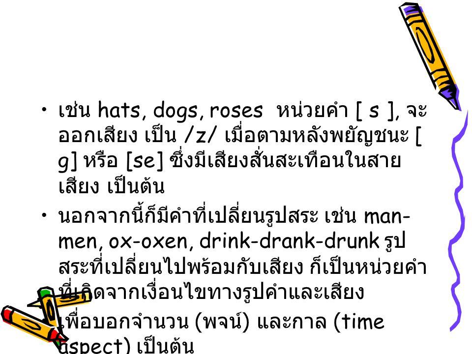 เช่น hats, dogs, roses หน่วยคำ [ s ], จะออกเสียง เป็น /z/ เมื่อตามหลังพยัญชนะ [ g] หรือ [se] ซึ่งมีเสียงสั่นสะเทือนในสายเสียง เป็นต้น